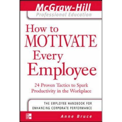 How to Motivate Every Employee: 24 Proven Tactics to Spark Productivity in the Workplace (The McGraw-Hill Professional Education Series)