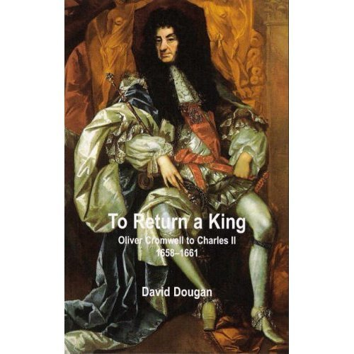 To Return a King: Oliver Cromwell to Charles II 1658-1661